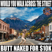 Butt, Memes, and Naked: WOULDYOUWALK ACROSS THE STREET  NECK NA  TRADITION  BUTT NAKED FOR $10K Is it worth it to you 🤔
