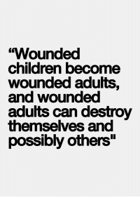 "Children, Can, and Destroy: ""Wounded  children become  wounded adults,  and wounded  adutts can destroy  themselves and  possibly others"