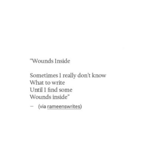 "Via, Inside, and What: Wounds Inside  Sometimes 1 really don't know  What to write  Until I find some  Wounds inside""  via rameenswrites)"