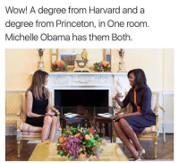 "Michelle Obama, Obama, and Tumblr: Wow! A degree from Harvard and a  degree from Princeton, in One room.  Michelle Obama has them Both. <p><a href=""http://doctornanitesreblogs.tumblr.com/post/153313280444/celticpyro-proudblackconservative-i-guess-i"" class=""tumblr_blog"">doctornanitesreblogs</a>:</p>  <blockquote><p><a class=""tumblr_blog"" href=""http://proudblackconservative.tumblr.com/post/153313104869"">proudblackconservative</a>:</p> <blockquote> <p><a class=""tumblr_blog"" href=""http://celticpyro.tumblr.com/post/153312940054"">celticpyro</a>:</p> <blockquote> <p><a class=""tumblr_blog"" href=""http://proudblackconservative.tumblr.com/post/153312814579"">proudblackconservative</a>:</p> <blockquote> <p>I guess I could point out that Michelle Obama doesn't speak five languages as a transparent attempt to make her look like a dumbass too.</p> </blockquote> <p>You know, I read somewhere that this whole ""we're more educated"" thing a lot of liberals like to push is actually pretty classist at its core - many people in rural, conservative areas can't afford to go to big universities.</p> <p>Not to say Melania is poor or uneducated. But that's another thing liberals do - see a conservative woman (to whatever extent Melania is conservative - I don't know her political views) and immediately make attacks on her looks, intelligence, and sexual conduct. <br/></p> <p>Hmm…<br/></p> </blockquote> <p>^^^</p> </blockquote>  <p>Whether it's speaking 5 languages or having 2 degrees from prestigious universities we can admire both of their achievements. </p></blockquote>  <p>I completely agree. Whatever I may feel about the political views of their husbands, I&rsquo;m not going to attack either of these women for what they&rsquo;ve achieved.</p>"