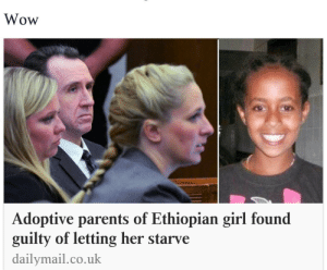 "Children, Facts, and Food: Wow  Adoptive parents of Ethiopian girl found  guilty of letting her starve  dailymail.co.uk godpenis: teamrocketing:  strangeasanjles:  tashabilities:  White people should be banned from adopting transracially.  Kenya has approved an indefinite ban on adoption by foreigners. This needs to spread like wildfire…White people using Black and Brown children as disposable pretentious props has got to stop.  some facts to go with this post: the young girl who died is called Hana Williams, her adoptive parents were Christians who adopted seven children and raised them with extremely hard punishments based on a Christian child raising book. Hana died after being denied food and being shut out in the yard as a punishment. This isn't just about ""white people"", it's about white Christian Americans. An important distinction to make in this case. Also important: The Kenyan adoption ban was in response to human trafficking, and not connected to problems in transracial adoption cases.   last comment is important"