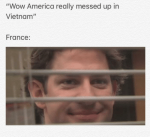 "OC: ""Wow America really messed up in  Vietnam""  France: OC"