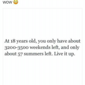 Weekends: wow  At 18 years old, you only have about  3200-350o weekends left, and only  about 57 summers left. Live it up.