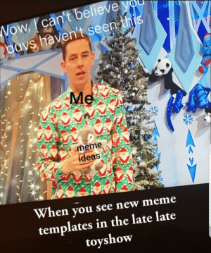 Late Late Toyshow good: Wow, can't believe  ouvs haven't seen this  X  Me  meme  ideas  When you see new meme  templates in the late late  toyshow Late Late Toyshow good