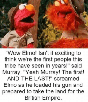 "And his last: ""Wow Elmo! Isn't it exciting to  think we're the first people this  tribe have seen in years!"" said  Murray. ""Yeah Murray! The first!  AND THE LAST!"" screamed  Elmo as he loaded his gun and  prepared to take the land for the  British Empire. And his last"