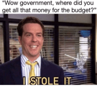 "Money, Wow, and Budget: ""Wow government, where did you  get all that money for the budget?""  I STOLE IT Oops"