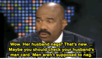 man card: Wow. Her husband nags? That's new.  Maybe you should check your husband's  man card. Men aren't supposed to nag.