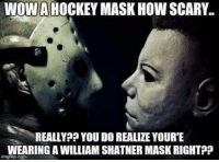 😂😂😂: WOW HOCKEY MASK HOW SCARY.  REALLY? YOU DO REALIZE YOURTE  WEARING A WILLIAM SHATNER MASKRIGHTP? 😂😂😂