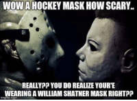 scary: WOW HOCKEY MASK HOW SCARY.  REALLY? YOU DO REALIZE YOURTE  WEARING A WILLIAM SHATNER MASKRIGHTP?