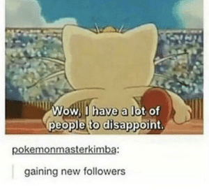 It's too much pressure: Wow I have a lot of  people to disappoint,  pokemonmasterkimba:  gaining new followers It's too much pressure