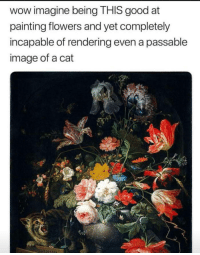 "<p>Kitty cat flower power via /r/dank_meme <a href=""https://ift.tt/2rJ9Kme"">https://ift.tt/2rJ9Kme</a></p>: wow imagine being THIS good at  painting flowers and yet completely  incapable of rendering even a passable  image of a cat <p>Kitty cat flower power via /r/dank_meme <a href=""https://ift.tt/2rJ9Kme"">https://ift.tt/2rJ9Kme</a></p>"