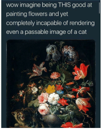 rendering: wow imagine being THIS good at  painting flowers and yet  completely incapable of rendering  even a passable image of a cat