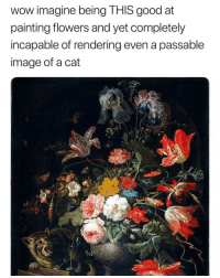 Funny Memes. Updated Daily! ⇢ FunnyJoke.tumblr.com 😀: wow imagine being THIS good at  painting flowers and yet completely  incapable of rendering even a passable  image of a cat Funny Memes. Updated Daily! ⇢ FunnyJoke.tumblr.com 😀