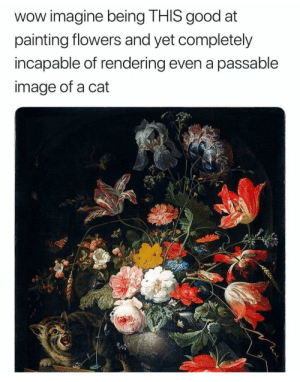 Cat.: wow imagine being THIS good at  painting flowers and yet completely  incapable of rendering even a passable  image of a cat  5 Cat.