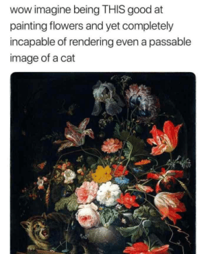 I cant even draw a smiley face. via /r/memes https://ift.tt/2vVFyah: wow imagine being THIS good at  painting flowers and yet completely  incapable of rendering even a passable  image of a cat I cant even draw a smiley face. via /r/memes https://ift.tt/2vVFyah
