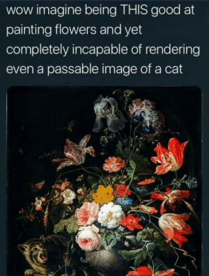 Perpetual torment: wow imagine being THIS good at  painting flowers and yet  completely incapable of rendering  even a passable image of a cat Perpetual torment