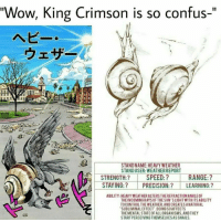 """lmao I love stone ocean: """"Wow, King Crimson is so confus-""""  STANDNAME HEAVY WEATHER  STANDUSER: WEATHERREPORT  STRENGTH: SPEED:?  RANGE:  STAYING PRECISION LEARNING:  ABILITY: HEAVYWEATHERALTERSTHEREFRACTIONANGLEOF  THE INCOMINGRAYSOFTHESUN SLIGHT WITHITSABILITY  TOCONTROL THE WEATHER.ANDCREATESANATURAL  SUBLIMINALEFFECT.DOINGSOAFFECTS  THEMENTALSTATEOFALLORGANISMS.AND THEY  STARTPERCEIVING THEMSELVESASSNAILS. lmao I love stone ocean"""