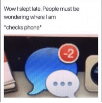 Funny, Phone, and Wow: Wow l slept late. People must be  wondering where l am  *checks phone*  -2