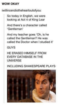 King Lear: WOW OKAY  iwillincendiotheheartoutofyou  So today in English, we were  looking at Act 4 of King Lear  And there's a character called  Gentleman'  And my teacher goes 'Oh, is he  called the Gentleman? He was  called the Doctor when I studied it'  GUYS  HE ERASED HIMSELF FROM  EVERY DATABASE IN THE  UNIVERSE  INCLUDING SHAKESPEARE PLAYS