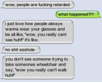"""Huh, Memes, and Retarded: wow, people are fucking retarded  what happened?!?  i just love how people always  wanna wear your glasses and  be all like, wow, you really cant  see huh!"""" it's like...  no shit asshole.  you don't see someone trying to  take someones wheelchair and  say, """"wow you really can't walk  huh"""