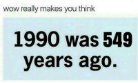 Wow Really: wow really makes you think  1990 was 549  years ago