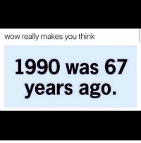 Wow Really: wow really makes you think  1990 was 67  years ago