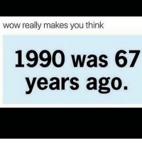 Jheeeez 😂😂😂😂: wow really makes you think  1990 was 67  years ago Jheeeez 😂😂😂😂