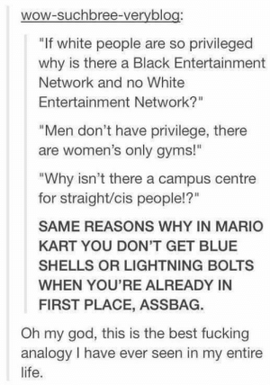 """Fucking, God, and Life: wow-suchbree-veryblog:  """"If white people are so privileged  why is there a Black Entertainment  Network and no White  Entertainment Network?'""""  """"Men don't have privilege, there  are women's only gyms!  """"Why isn't there a campus centre  for straight/cis people!?""""  SAME REASONS WHY IN MARIO  KART YOU DON'T GET BLUE  SHELLS OR LIGHTNING BOLTS  WHEN YOU'RE ALREADY IN  FIRST PLACE, ASSBAG.  Oh my god, this is the best fucking  analogy I have ever seen in my entire  life. rage-comics-base:  Found a great analogy on my fb feed"""