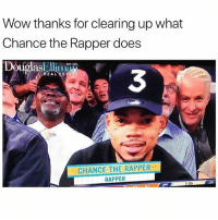 "Chance the Rapper, Friends, and Wow: Wow thanks for clearing up what  Chance the Rapper does  Douglasleli0  EAL ESTATE  3  CHANCE THE RAPPER  RAPPER  2ND  3:09  :24 ""RAPPER"" 😂 @funnyblack.s ➡️ TAG 5 FRIENDS ➡️ @drgrayfang (R-P) ➡️ TURN ON POST NOTIFICATIONS"