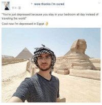 """Wow, Cool, and World: wow thanks i'm cured  11 h,  You're just depressed because you stay in your bedroom all day instead of  traveling the world""""  Cool now I'm depressed in Egypt Ö"""