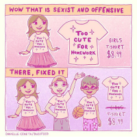 Fixed!: Wow THAT IS SEXIST AND OFFENSIVE  Too  Too  CUTE  GIRLS  CUTE  FOR  FOR  T-SHIRT  HoME WORK  HOMEWORK  $8.99  THERE, FIXED IT  Too  O Olo  CUTE  FOR  HOMEWORK  Too  Too  Too  CUTE  CUTE  CUTE  FOR  FOR  FOR  HoMEWORK  HoMEWORK  HoMEWORK  T-SHIRT  DANIELLE CENETA/ BuzzFEED Fixed!