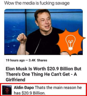 Fucking, Savage, and Wow: Wow the media is fucking savage  19 hours ago 3.4K Shares  Elon Musk Is Worth $20.9 Billion But  There's One Thing He Can't Get A  Girlfriend  Aldin Dapo Thats the main reason he  has $20.9 Billion. Don't get a girlfriend bro