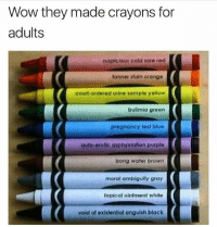 Wow they made crayons for  adults  suspicious cold sore red  tonner stain oronge  court-ordered urine sample yellow  bulimia green  pregnancy test blue  auto-erotic asphyziation purple  bong water brown  moral ambiguity gray  topicat ointment white  void of existential anguish black Greatest Crayons ever. How are you feeling today? 😏❤️😎⭐️