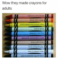 @brandfire where can I get these??: Wow they made crayons for  adults  suspicious cold sore red  tonner stain orange  courf-ordered utine sample yellow  bulimia green  pregnancy test blue  auto-erotic asphyxiation purple  bong water browrn  moral ambiguity gray  topical ointment white  void of existential anguish black @brandfire where can I get these??