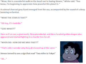 "badficniverse:  From the fanfic ""King of the WHAT?"": ""Wow, this is a wonderful walk on the beach we're having Steven,"" White said. ""You  know, I'm beginning to appreciate how peaceful this planet is-""  A colossal charcoal grey lizard emerged from the sea, accompanied by the sound of a deep  booming orchestral.  ""WHAT THE STARS IS THAT?""  ""Oh hey, it's Godzilla.""  ""GOD-WHAT?!""  Then as if on cue; a giant moth, fiery pterodactyl, and three headed golden dragon also  appeared and started fighting in a chaotic free for all.  ""WHEN DID- HOW DID WE MISS THAT?!""  ""That's odd, I wonder why they all showed up at the same-""  Steven turned to see a sign that read ""Two miles to Tokyo""  ""Ah..."" badficniverse:  From the fanfic ""King of the WHAT?"""