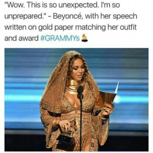 "Beyonce, Crazy, and Grammys: ""Wow. This is so unexpected. I'm so  unprepared."" - Beyoncé, with her speech  written on gold paper matching her outfit  and award 45+ Hilariously Crazy Beyonce Memes That Are Actually Relatable 