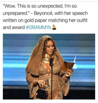 "Me: ""Wow. This is so unexpected. I'm so  unprepared."" Beyoncé, with her speech  written on gold paper matching her outfit  and award  Me"
