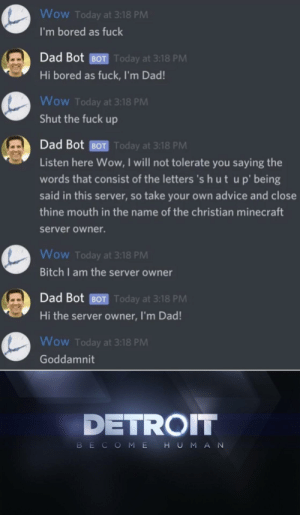 I'm the android sent by CyberLife by MiguelScottt MORE MEMES: Wow Today at 3:18 PM  I'm bored as fuck  Dad Bot BOT Today at 3:18 PM  Hi bored as fuck, I'm Dad!  Wow Today at 3:18 PM  Shut the fuck up  Dad Bot BOT Today at 3:18 PM  Listen here Wow, I will not tolerate you saying the  words that consist of the letters 's h ut up' being  said in this server, so take your own advice and close  thine mouth in the name of the christian minecraft  server owner.  Wow Today at 3:18 PM  Bitch I am the server owner  Dad Bot BOT Today at 3:18 PM  Hi the server owner, I'm Dad!  Wow Today at 3:18 PM  Goddamnit  DETROIT  HUMAN  BECOME I'm the android sent by CyberLife by MiguelScottt MORE MEMES