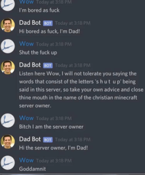 Advice, Bitch, and Bored: Wow Today at 3:18 PM  I'm bored as fuck  Dad Bot BOT Today at 3:18 PM  Hi bored as fuck, I'm Dad!  Wow Today at 3:18 PM  Shut the fuck up  Dad Bot BOT Today at 3:18 PM  Listen here Wow, I will not tolerate you saying the  words that consist of the letters 's hut up' being  said in this server, so take your own advice and close  thine mouth in the name of the christian minecraft  server owner.  Wow Today at 3:18 PM  Bitch I am the server owner  Dad Bot BOT Today at 3:18 PM  Hi the server owner, I'm Dad!  Wow Today at 3:18 PM  Goddamnit Ah yes a well programmed bot