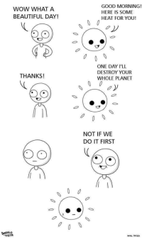 Beautiful, Memes, and Wow: WOW WHAT A  BEAUTIFUL DAY!  GOOD MORNING!  HERE IS SOME  HEAT FOR YOU!  ONE DAY I'LL  DESTROY YOUR  WHOLE PLANET  THANKS!  00 oy  NOT IF WE  DO IT FIRST  0 That burn via /r/memes https://ift.tt/2PuVDei