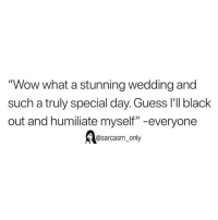 "Funny, Memes, and Wow: ""Wow what a stunning wedding and  such a truly special day. Guess 'lI black  out and humiliate myself"" -everyone  @sarcasm_only SarcasmOnly"