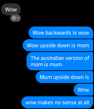 Wow, Knowledge, and Australian: Wow  Wow backwards is wow  Wow upside down is mom  The australian version of  mom is mum  Mum upside down is  Wnw  wnw makes no sense at all the wnw is sacred knowledge