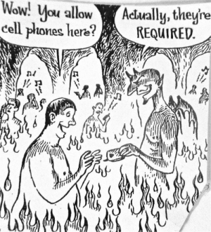 Hell: Wow! You allow  cell phones here?  Actually, they're  REQUIRED. Hell