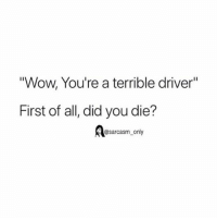 "Wow, You're a terrible driver""  First of all, did you die?  @sarcasm_only SarcasmOnly"