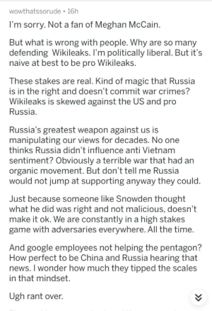 """Google, News, and Sorry: wowthatssorude 16h  I'm sorry. Not a fan of Meghan McCain  But what is wrong with people. Why are so many  defending Wikileaks. I'm politically liberal. But it's  naive at best to be pro Wikileaks.  These stakes are real. Kind of magic that Russia  is in the right and doesn't commit war crimes?  Wikileaks is skewed against the US and pro  Russia  Russia's greatest weapon against us is  manipulating our views for decades. No one  thinks Russia didn't influence anti Vietnam  sentiment? Obviously a terrible war that had an  organic movement. But don't tell me Russia  would not jump at supporting anyway they could  Just because someone like Snowden thought  what he did was right and not malicious, doesn't  make it ok. We are constantly in a high stakes  game with adversaries everywhere. All the time.  And google em  How perfect to be China and Russia hearing that  news. I wonder how much they tipped the scales  in that mindset  not helping the pentagon?  Ugh rant over. """"Russia's greatest weapon against us is manipulating our views for decades"""" -Says, the American"""