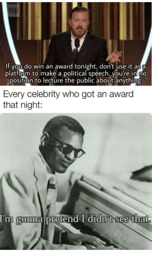 I wish I could format this better: wp  If you do win an award tonight, don't use it as a  platform to make a political speech, you're in no  position to lecture the public about anything.  Every celebrity who got an award  that night:  I'm gonna pretend I didn't see that. I wish I could format this better