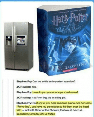 "I imagine a paperback wouldn't be so bad…omg-humor.tumblr.com: wP waLN ATIewL a  Harry Poter  dtde  K.ROWIING  MECHOLANTIE  Stephen Fry: Can we settle an important question?  JK Rowling: Yes.  Stephen Fry: How do you pronounce your last name?  JK Rowling: It is Row-ling. As in rolling pin.  Stephen Fry: So if any of you hear someone pronounce her name  ""Rohw-ling"", you have my permission to hit them over the head  with not with Order of the Phoenix, that would be cruel.  Something smaller, like a fridge. I imagine a paperback wouldn't be so bad…omg-humor.tumblr.com"
