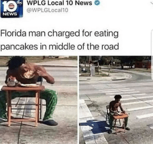 Only in Florida by Airzae MORE MEMES: WPLG Local 10 News  @WPLGLocal10  NEWS  Florida man charged for eating  pancakes in middle of the road Only in Florida by Airzae MORE MEMES