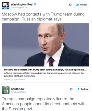 micdotcom:  Russia admits it was in contact with Trump's campaign, exposing a big Trump lie President-elect Donald Trump was adamant throughout his campaign that he had no connections with Russia. But a Russian diplomat torched Trump's claim on Thursday, telling the Washington Post that top Russian officials were in contact with members of Trump's campaign orbit. The question now is what the FBI will do. : wpWashington Post  WWASHINGTON @washington post  Follow  POST  Moscow had contacts with Trump team during  campaign, Russian diplomat says  Moscow had contacts with Trump team during campaign, Russian diplomat s...  A Trump campaign official repeated denials that exchanges occurred between the  president-elect and the Kremlin.  washingtonpost.com   southpaw  @nycsouthpaw  Follow  Trump's campaign repeatedly lied to the  American people about its direct contacts with  the Russian govt. micdotcom:  Russia admits it was in contact with Trump's campaign, exposing a big Trump lie President-elect Donald Trump was adamant throughout his campaign that he had no connections with Russia. But a Russian diplomat torched Trump's claim on Thursday, telling the Washington Post that top Russian officials were in contact with members of Trump's campaign orbit. The question now is what the FBI will do.