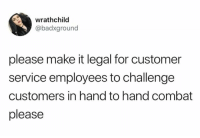 customer service: wrathchild  @badxground  please make it legal for customer  service employees to challenge  customers in hand to hand combat  please